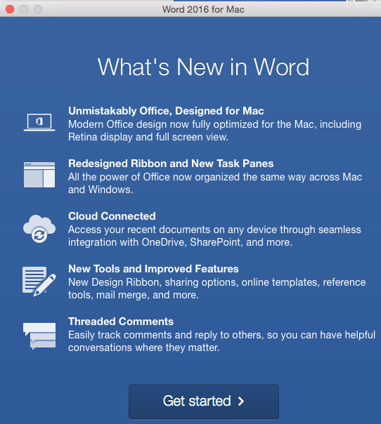 "What's New in Word window ""1. Unmistakably Office, Designed for Mac. Modern Office design now fully optimized for the Mac, including Retina display and full screen view. 2. Redesigned ribbon and New Task Panes. All the power of Office now organized the same way across Mac and Windows. 3. Cloud Connected. Access your recent documents on any device through seamless integration with OneDrive, SharePoint, and more. 4. New Tools and Improved Features. New Design Ribbon, sharing options, online templates, reference tools, mail merge, and more. 5. Threaded Comments. Easily Track comments and reply to others, so you can have helpful conversations where they matter."